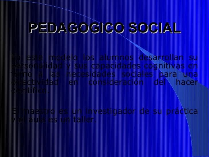 PEDAGOGICO SOCIALEn este modelo los alumnos desarrollan supersonalidad y sus capacidades cognitivas entorno a las necesida...