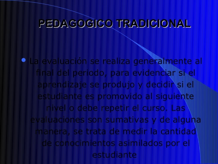 PEDAGOGICO TRADICIONAL La evaluación se realiza generalmente al   final del periodo, para evidenciar si el    aprendizaje...