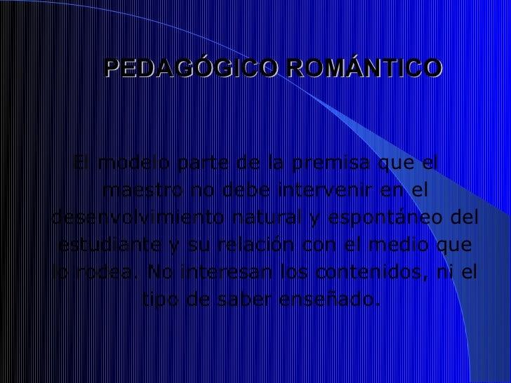 PEDAGÓGICO ROMÁNTICO  El modelo parte de la premisa que el     maestro no debe intervenir en eldesenvolvimiento natural y ...