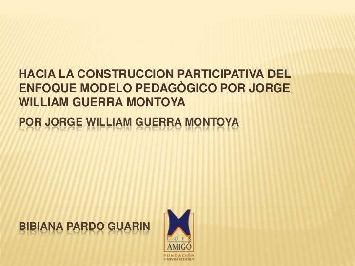 HACIA LA CONSTRUCCION PARTICIPATIVA DELENFOQUE MODELO PEDAGÒGICO POR JORGEWILLIAM GUERRA MONTOYAPOR JORGE WILLIAM GUERRA M...