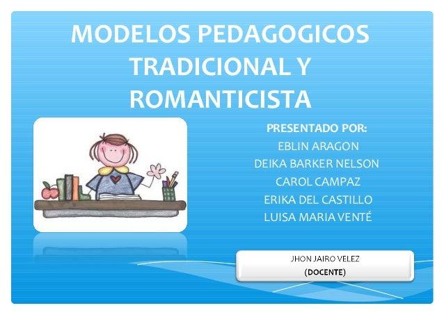 MODELOS PEDAGOGICOS   TRADICIONAL Y   ROMANTICISTA             PRESENTADO POR:               EBLIN ARAGON           DEIKA ...