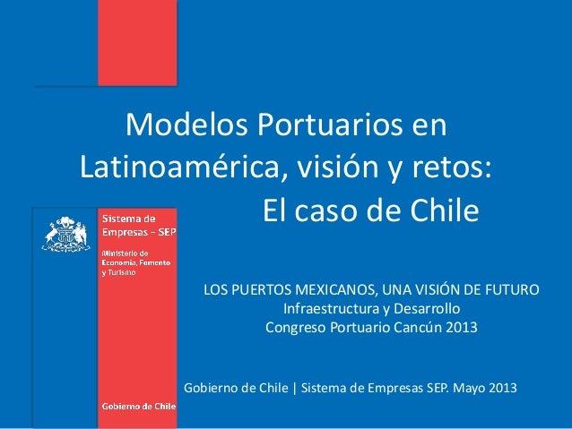 Gobierno de Chile | Sistema de Empresas SEP. Mayo 2013 Modelos Portuarios en Latinoamérica, visión y retos: El caso de Chi...