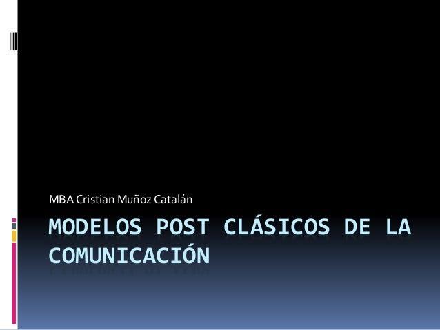 MODELOS POST CLÁSICOS DE LA COMUNICACIÓN MBA Cristian Muñoz Catalán