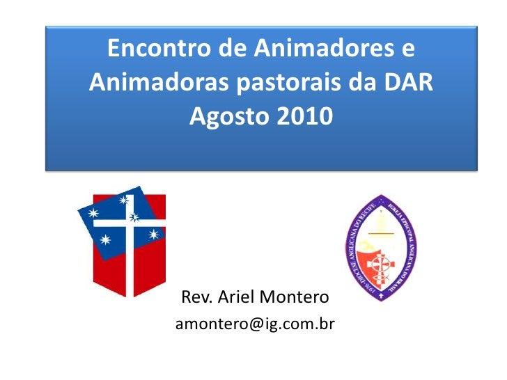 Encontro de Animadores e Animadoras pastorais da DAR Agosto 2010<br />Rev. Ariel Montero<br />amontero@ig.com.br<br />