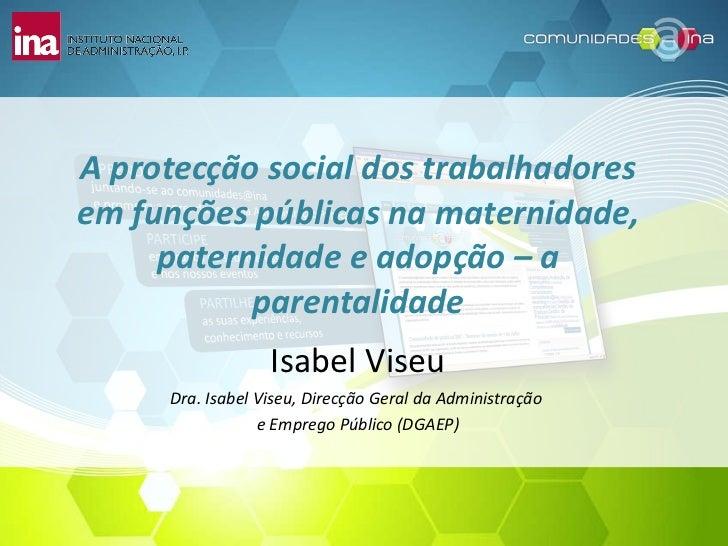 A protecção social dos trabalhadores em funções públicas na maternidade, paternidade e adopção – a parentalidade Isabel Vi...