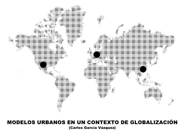 ●        ●                                  ●MODELOS URBANOS EN UN CONTEXTO DE GLOBALIZACIÓN                 (Carlos Garcí...