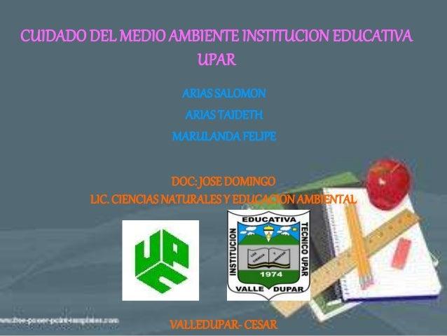 ARIASSALOMON ARIASTAIDETH MARULANDAFELIPE CUIDADODEL MEDIO AMBIENTE INSTITUCION EDUCATIVA UPAR DOC: JOSEDOMINGO LIC. CIEN...