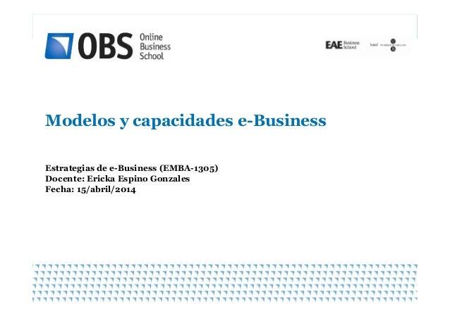 Modelos y capacidades e-Business 1 Estrategias de e-Business (EMBA-1305) Docente: Ericka Espino Gonzales Fecha: 15/abril/2...
