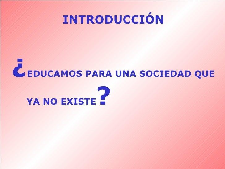 INTRODUCCIÓN ¿ EDUCAMOS PARA UNA SOCIEDAD QUE YA NO EXISTE ?
