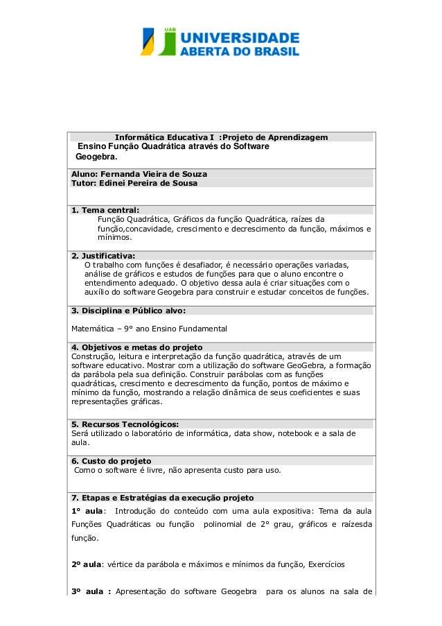 Informática Educativa I :Projeto de Aprendizagem Ensino Função Quadrática através do Software Geogebra. Aluno: Fernanda Vi...