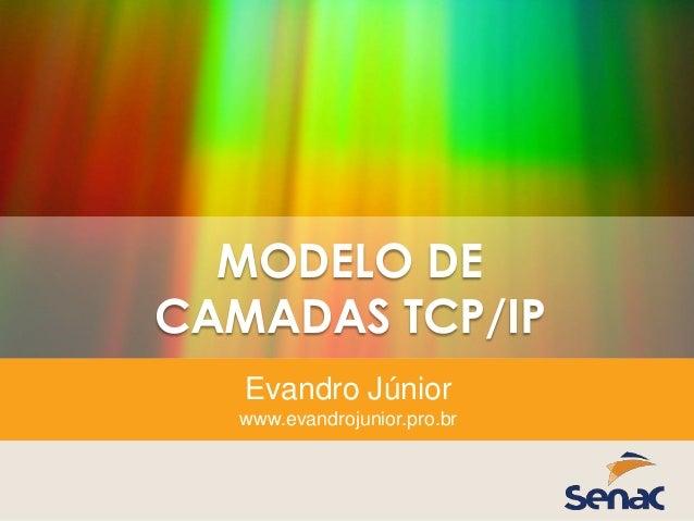 MODELO DE CAMADAS TCP/IP Evandro Júnior www.evandrojunior.pro.br