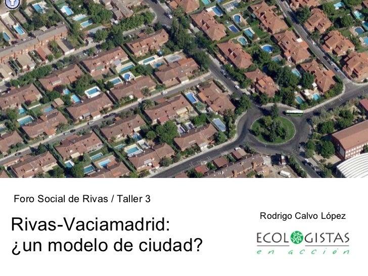 Rivas-Vaciamadrid: ¿un modelo de ciudad? Rodrigo Calvo López Foro Social de Rivas / Taller 3