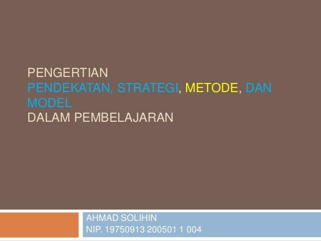 PENGERTIAN PENDEKATAN, STRATEGI, METODE, DAN MODEL DALAM PEMBELAJARAN AHMAD SOLIHIN NIP. 19750913 200501 1 004