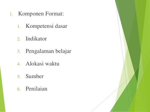1.  Komponen Format: 1.  Kompetensi dasar  2.  Indikator  3.  Pengalaman belajar  4.  Alokasi waktu  5.  Sumber  6.  Penil...