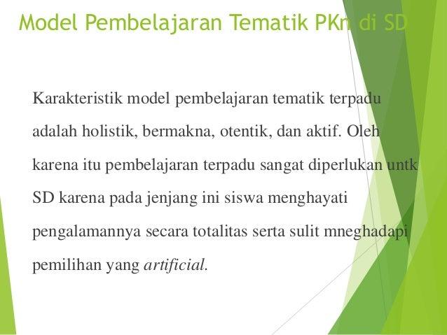 Model Pembelajaran Tematik PKn di SD  Karakteristik model pembelajaran tematik terpadu adalah holistik, bermakna, otentik,...