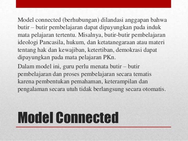 Model connected (berhubungan) dilandasi anggapan bahwa butir – butir pembelajaran dapat dipayungkan pada induk mata pelaja...