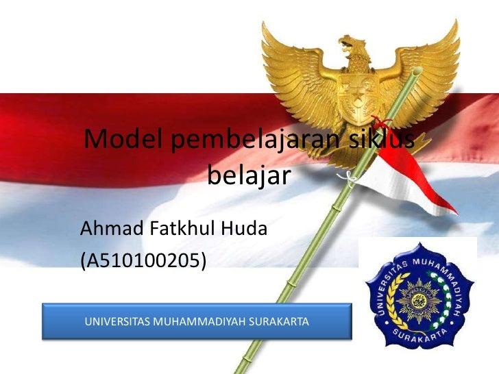 Model pembelajaran siklus        belajarAhmad Fatkhul Huda(A510100205)UNIVERSITAS MUHAMMADIYAH SURAKARTA