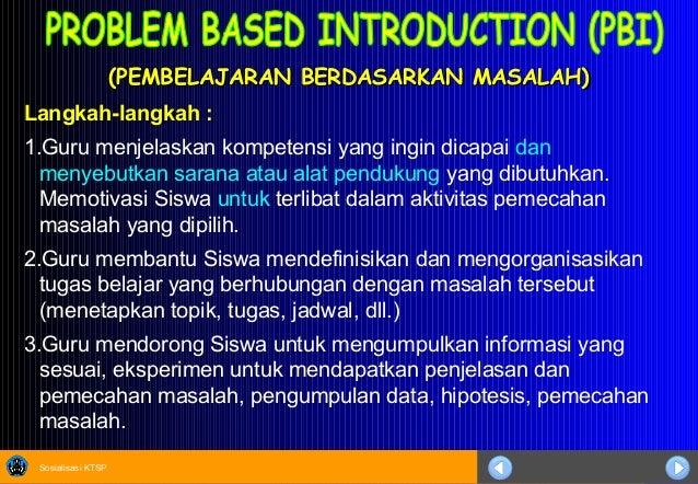 Sosialisasi KTSP (PEMBELAJARAN BERDASARKAN MASALAH)(PEMBELAJARAN BERDASARKAN MASALAH) Langkah-langkah : 1.Guru menjelaskan...