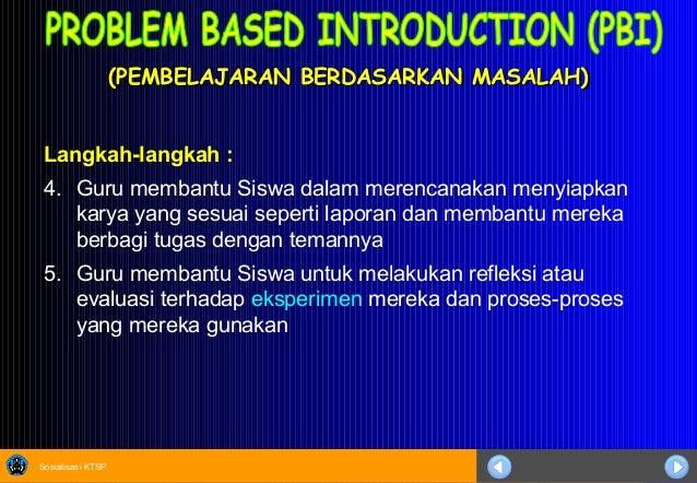 Sosialisasi KTSP (PEMBELAJARAN BERDASARKAN MASALAH)(PEMBELAJARAN BERDASARKAN MASALAH) Langkah-langkah : 4. Guru membantu S...