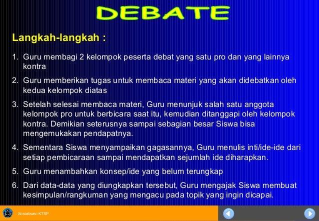Sosialisasi KTSP Langkah-langkah : 1. Guru membagi 2 kelompok peserta debat yang satu pro dan yang lainnya kontra 2. Guru ...