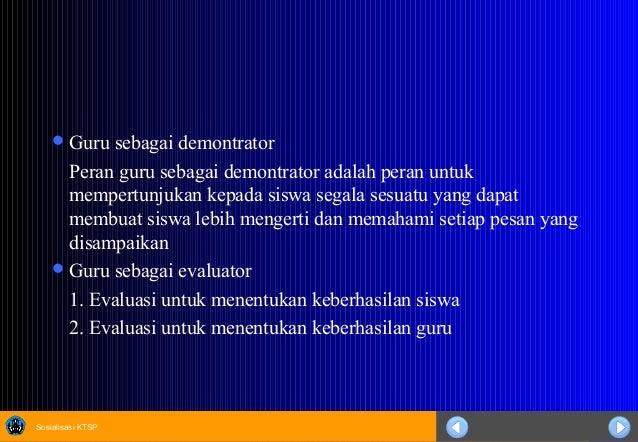 Sosialisasi KTSP Guru sebagai demontrator Peran guru sebagai demontrator adalah peran untuk mempertunjukan kepada siswa s...