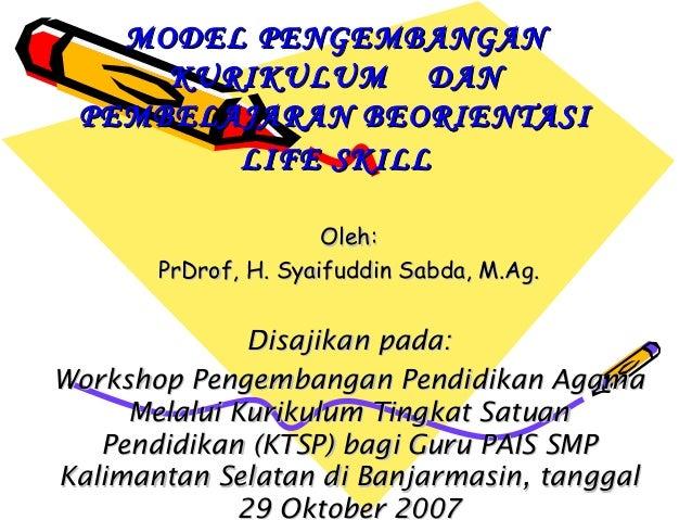 MODELMODEL PENGEMBANGANPENGEMBANGAN KURIKULUM DANKURIKULUM DAN PEMBELAJARAN BEORIENTASIPEMBELAJARAN BEORIENTASI LIFE SKILL...