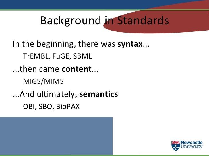 Background in Standards <ul><li>In the beginning, there was  syntax ... </li><ul><li>TrEMBL, FuGE, SBML </li></ul><li>...t...