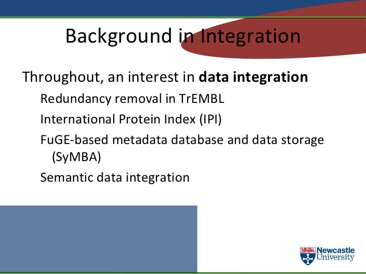 Background in Integration <ul><li>Throughout, an interest in  data integration </li><ul><li>Redundancy removal in TrEMBL