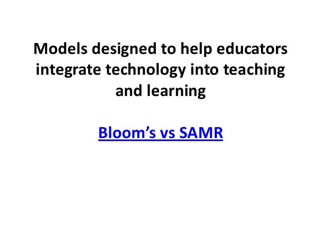 Models designed to help educatorsintegrate technology into teaching           and learning        Bloom's vs SAMR