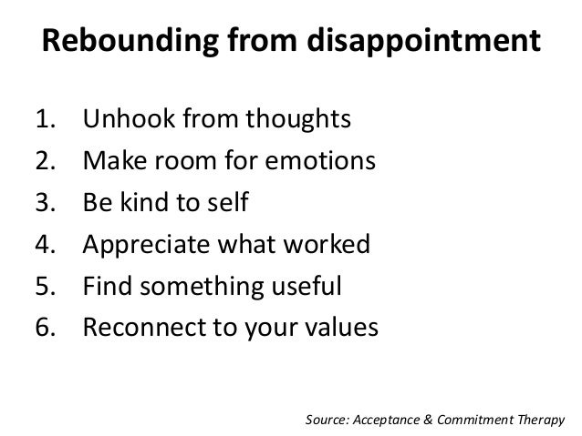 Rebounding from disappointment 1. Unhook from thoughts 2. Make room for emotions 3. Be kind to self 4. Appreciate what wor...