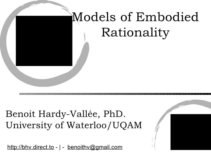Models of Embodied Rationality Benoit Hardy-Vallée, PhD. University of Waterloo/UQAM http://bhv.direct.to  - | -  [email_a...