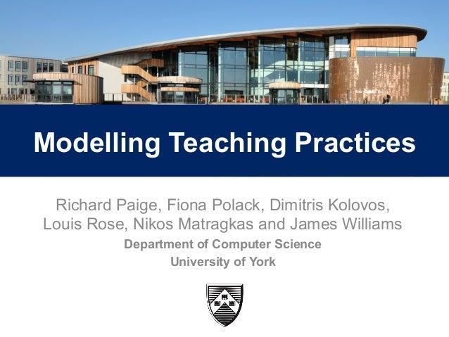 1  Modelling Teaching Practices  Richard Paige, Fiona Polack, Dimitris Kolovos,  Louis Rose, Nikos Matragkas and James Wil...