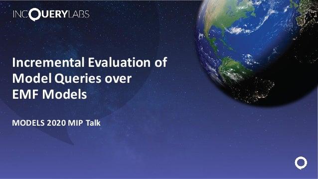 Incremental Evaluation of Model Queries over EMF Models MODELS 2020 MIP Talk