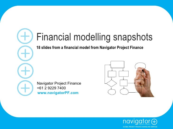Financial modelling snapshots 18 slides from a financial model from Navigator Project Finance Navigator Project Finance +6...