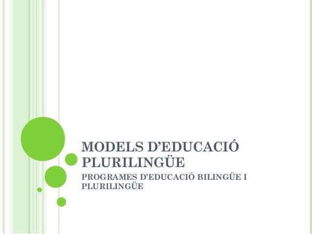 MODELS D'EDUCACIÓ PLURILINGÜE PROGRAMES D'EDUCACIÓ BILINGÜE I PLURILINGÜE