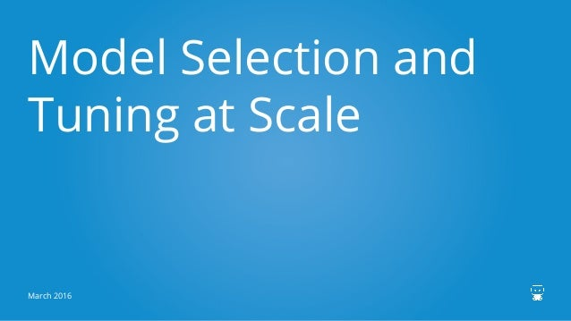 Model Selection and Tuning at Scale March 2016