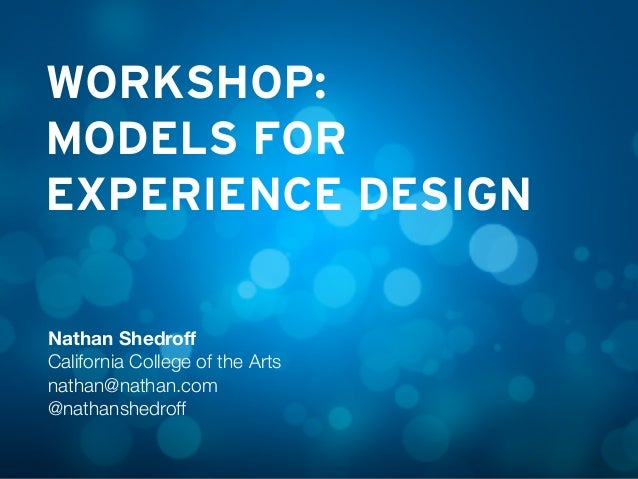 WORKSHOP: MODELS FOR EXPERIENCE DESIGN Nathan Shedroff California College of the Arts nathan@nathan.com @nathanshedroff