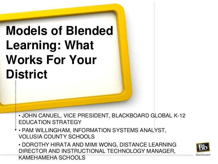 Models of Blended Learning: What Works For Your District <br /><ul><li> John Canuel, Vice President, blackboard global k-1...