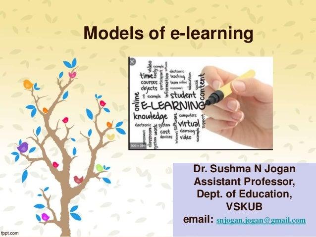 Models of e-learning Dr. Sushma N Jogan Assistant Professor, Dept. of Education, VSKUB email: snjogan.jogan@gmail.com