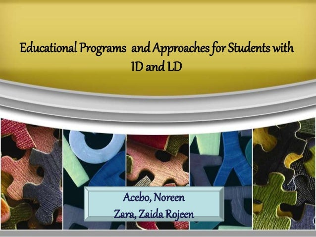 Educational Programs andApproaches for Students with ID and LD Acebo, Noreen Zara, Zaida Rojeen