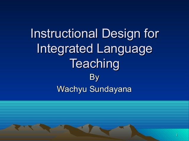 11 Instructional Design forInstructional Design for Integrated LanguageIntegrated Language TeachingTeaching ByBy Wachyu Su...