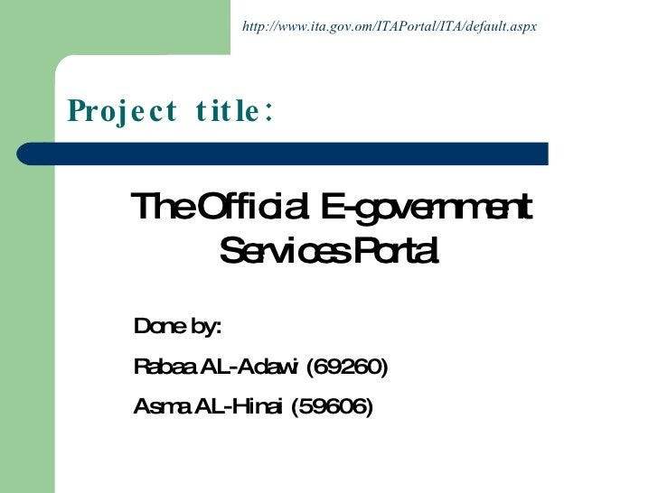 The Official E-government Services Portal Done by: Rabaa AL-Adawi (69260) Asma AL-Hinai (59606) Project title: http://www....