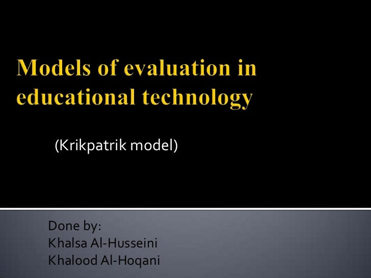 Models of evaluation in educational technology<br />(Krikpatrik model)<br />Done by:<br />Khalsa Al-Husseini<br />Khalood ...