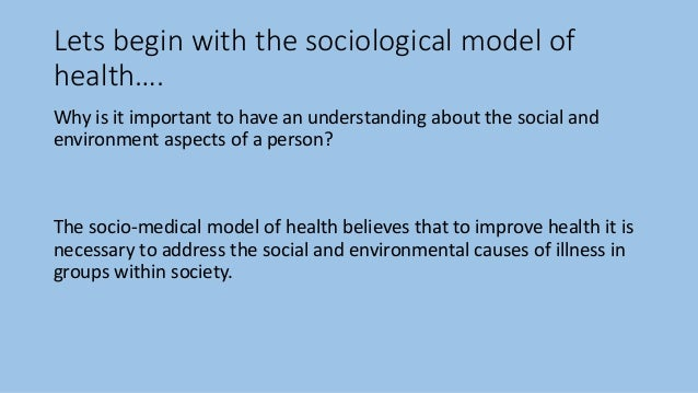 assess the biomedical and socio medical models Published: mon, 5 dec 2016 the bio-medical and social models of health offer different views of health and disease outline the main characteristics of each model and assess their strengths and weakness in explaining health and disease.