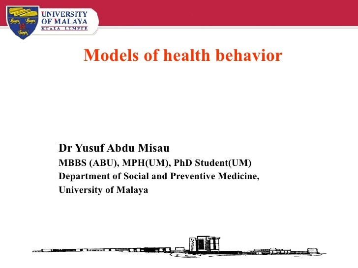 Models of health behavior Dr Yusuf Abdu Misau MBBS (ABU), MPH(UM), PhD Student(UM) Department of Social and Preventive Med...