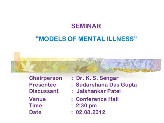SEMINAR  ―MODELS OF MENTAL ILLNESS‖Chairperson   :   Dr. K. S. SengarPresentee     :   Sudarshana Das GuptaDiscussant    :...