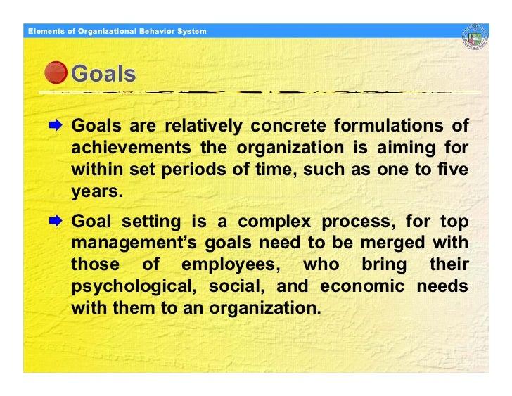 Elements Organizational Behavior Models of of Organizational Behavior System               Goals are relatively concrete f...
