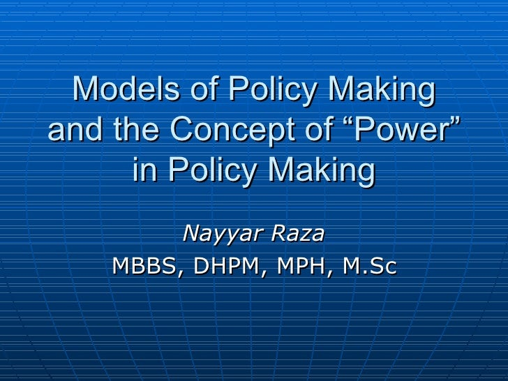 "Models of Policy Making and the Concept of ""Power"" in Policy Making Nayyar Raza MBBS, DHPM, MPH, M.Sc"