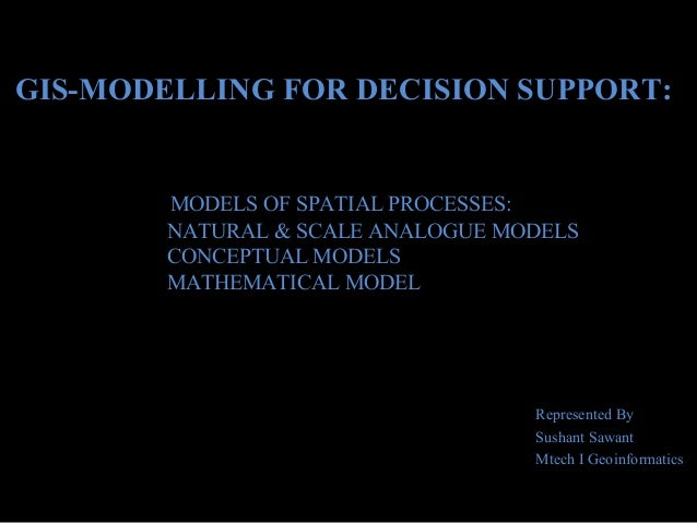 GIS-MODELLING FOR DECISION SUPPORT:  MODELS OF SPATIAL PROCESSES: NATURAL & SCALE ANALOGUE MODELS CONCEPTUAL MODELS MATHEM...