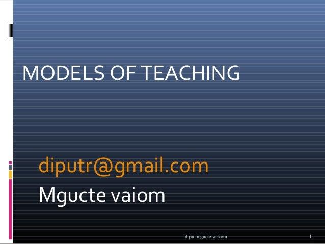 MODELS OF TEACHING diputr@gmail.com Mgucte vaiom              dipu, mgucte vaikom   1